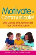Motivate to Communicate! - 300 Games and Activities for Your Child with Autism ebook by Simone Griffin, Dianne Sandler