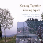 Coming Together, Coming Apart - A Memoir of Heartbreak and Promise in Israel audiobook by Daniel Gordis