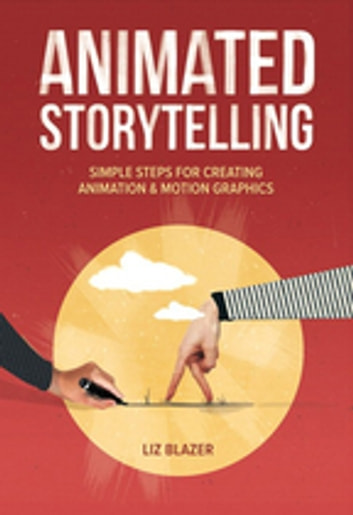 Animated Storytelling - Simple Steps For Creating Animation and Motion Graphics ebook by Liz Blazer