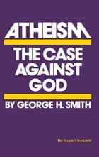 Atheism - The Case Against God ebook by George H. Smith, Lawrence M Krauss