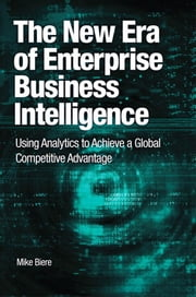 The New Era of Enterprise Business Intelligence: Using Analytics to Achieve a Global Competitive Advantage ebook by Biere, Mike