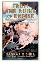From the Ruins of Empire - The Intellectuals Who Remade Asia ebook by Pankaj Mishra