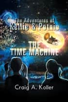 The Adventures of Kellie & Potnie - The Time Machine ebook by Craig  A. Koller