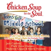 Chicken Soup for the Soul: Teens Talk Middle School - 35 Stories of Life's Ups and Downs, Family, Mentors, and Doing What's Right for Younger Teens audiobook by Jack Canfield, Mark Victor Hansen, Madeline Clapps,...