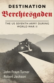 Destination Berchtesgaden - The US Seventh Army during World War II ebook by John Frayn Turner,Robert Jackson