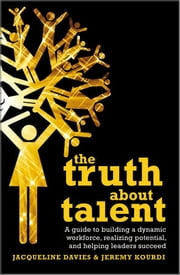 The Truth about Talent - A guide to building a dynamic workforce, realizing potential and helping leaders succeed ebook by Jacqueline Davies,Jeremy Kourdi