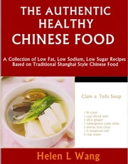 The Authentic Healthy Chinese Food: A Collection of Low Fat, Low Sodium, Low Sugar Recipes Based on Traditional Shanghai Style Chinese Food ebook by Helen L Wang