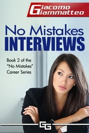 No Mistakes Interviews: How To Get the Job You Want ebook by Giacomo Giammatteo