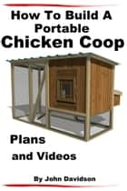 How to Build A Portable Chicken Coop Plans and Videos ebook by John Davidson