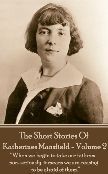 "Katherine Mansfield - The Short Stories - Volume 2 - ""When we begin to take our failures non-seriously, it means we are ceasing to be afraid of them.""  eBook by Katherine Mansfield"