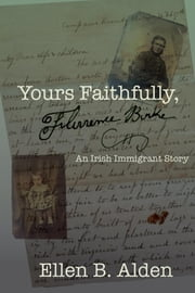 Yours Faithfully, Florence Burke - An Irish Immigrant Story ebook by Susan Leone,Ellen B. Alden