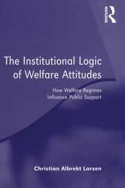 The Institutional Logic of Welfare Attitudes - How Welfare Regimes Influence Public Support ebook by Christian Albrekt Larsen