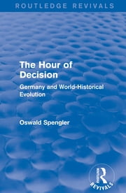Routledge Revivals: The Hour of Decision (1934) - Germany and World-Historical Evolution ebook by Oswald Spengler