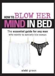 How to Blow Her Mind in Bed - The essential guide for any man who wants to satisfy his woman ebook by Siski Green