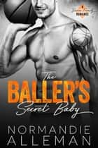 The Baller's Secret Baby - A Sports Romance ebook by Normandie Alleman