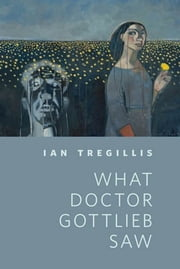 What Doctor Gottlieb Saw - A Tor.Com Original ebook by Ian Tregillis