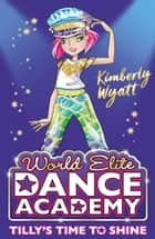Tilly's Time to Shine (World Elite Dance Academy) ebook by Kimberly Wyatt