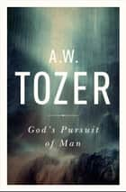 God's Pursuit of Man - Tozer's Profound Prequel to The Pursuit of God ebook by A. W. Tozer
