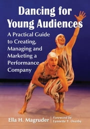 Dancing for Young Audiences - A Practical Guide to Creating, Managing and Marketing a Performance Company ebook by Ella H. Magruder