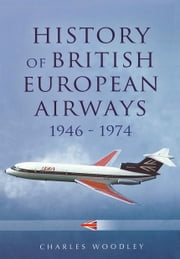 History of British European Airways - 1946 - 1972 ebook by Charles Woodley