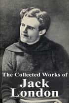 The Collected Works of Jack London ebook by Jack London