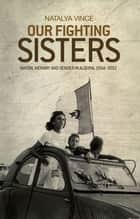 Our fighting sisters - Nation, memory and gender in Algeria, 1954–2012 ebook by Natalya Vince