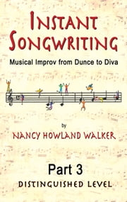 Instant Songwriting:Musical Improv from Dunce to Diva Part 3 (Distinguished Level) ebook by Nancy Howland Walker