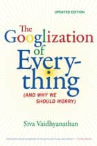 The Googlization of Everything - (And Why We Should Worry) eBook by Siva Vaidhyanathan