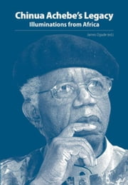 Chinua Achebe¿s Legacy: Illuminations from Africa ebook by Ogude, James