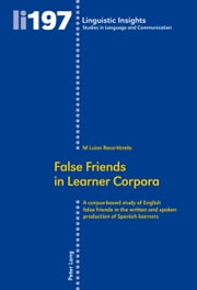 False Friends in Learner Corpora - A corpus-based study of English false friends in the written and spoken production of Spanish learners ebook by M Luisa Roca-Varela