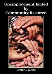 Unemployment Ended by Community Restored ebook by White, Craig C.