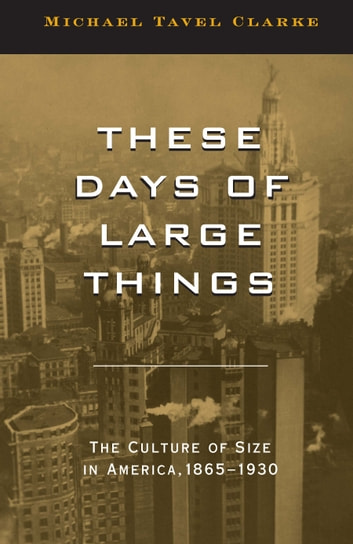 These Days of Large Things - The Culture of Size in America, 1865-1930 ebook by Michael Tavel Clarke