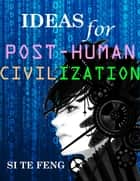 Ideas for Post-human Civilization ebook by Si Te Feng