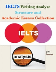 Ielts Writing Analyze - Structure and Academic Essays Collection ebook by John Langan