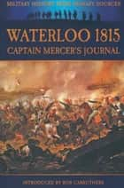 Waterloo 1815 - Captain Mercers Journal eBook by Alexander Cavalié Mercer