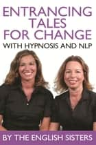 Entrancing Tales for Change with Hypnosis and NLP ebook by The English Sisters