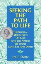 Seeking The Path To Life - Theological Meditations On God And The Nature Of People, Love, Life And Death ebook by Ira F. Stone