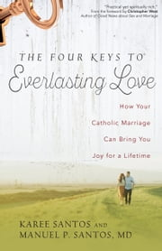 The Four Keys to Everlasting Love - How Your Catholic Marriage Can Bring You Joy for a Lifetime ebook by Manuel P. Santos, Karee Santos, Christopher West