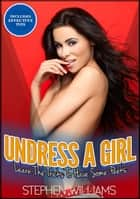 Undress A Girl :Learn Tricks To Have Some Peeks ebook by Stephen Williams