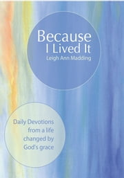 Because I Lived It - Daily Devotions from a life changed by God's grace ebook by Leigh Ann Madding