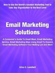 "Email Marketing Solutions - A Consumer""s Guide To Email Blast, Email Marketing Service, Email Marketing Mojo Using Email To Expand, Email Marketing Software Your Mailing List and More ebook by Erica C. Lunsford"