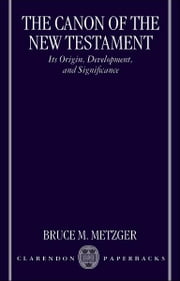 The Canon of the New Testament - Its Origin, Development, and Significance ebook by Bruce M. Metzger