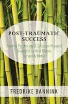 Post Traumatic Success: Positive Psychology & Solution-Focused Strategies to Help Clients Survive & Thrive ebook by Fredrike Bannink