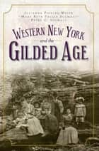 Western New York and the Gilded Age eBook by Julianna Fiddler-Woite, Mary Beth Paulin Scumaci, Peter C. Scumaci