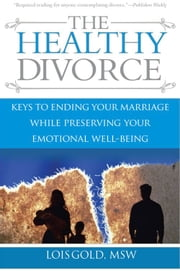 Healthy Divorce: Keys to Ending Your Marriage While Preserving Your Emotional Well-Being ebook by Lois Gold
