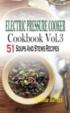 Electric Pressure Cooker Cookbook - Vol.3 51 Soups And Stews Recipes ebook by Rosa Barnes