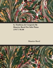 Le Tombeau de Couperin by Maurice Ravel for Solo Piano (1917) M.68 ebook by Maurice Ravel