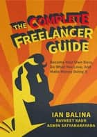 The Complete Freelancer Guide - Become your own boss, do what you love, and make money doing it ebook by Ian Balina, Ravneet Kaur, Aswin Satyanarayana