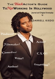 The Black Actor's Guide To Not Working - Journal and an original screenplay. ebook by Darrell Kiedo