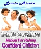 Train Up Your Children Manual For Raising Confident Children ebook by Louis Asare